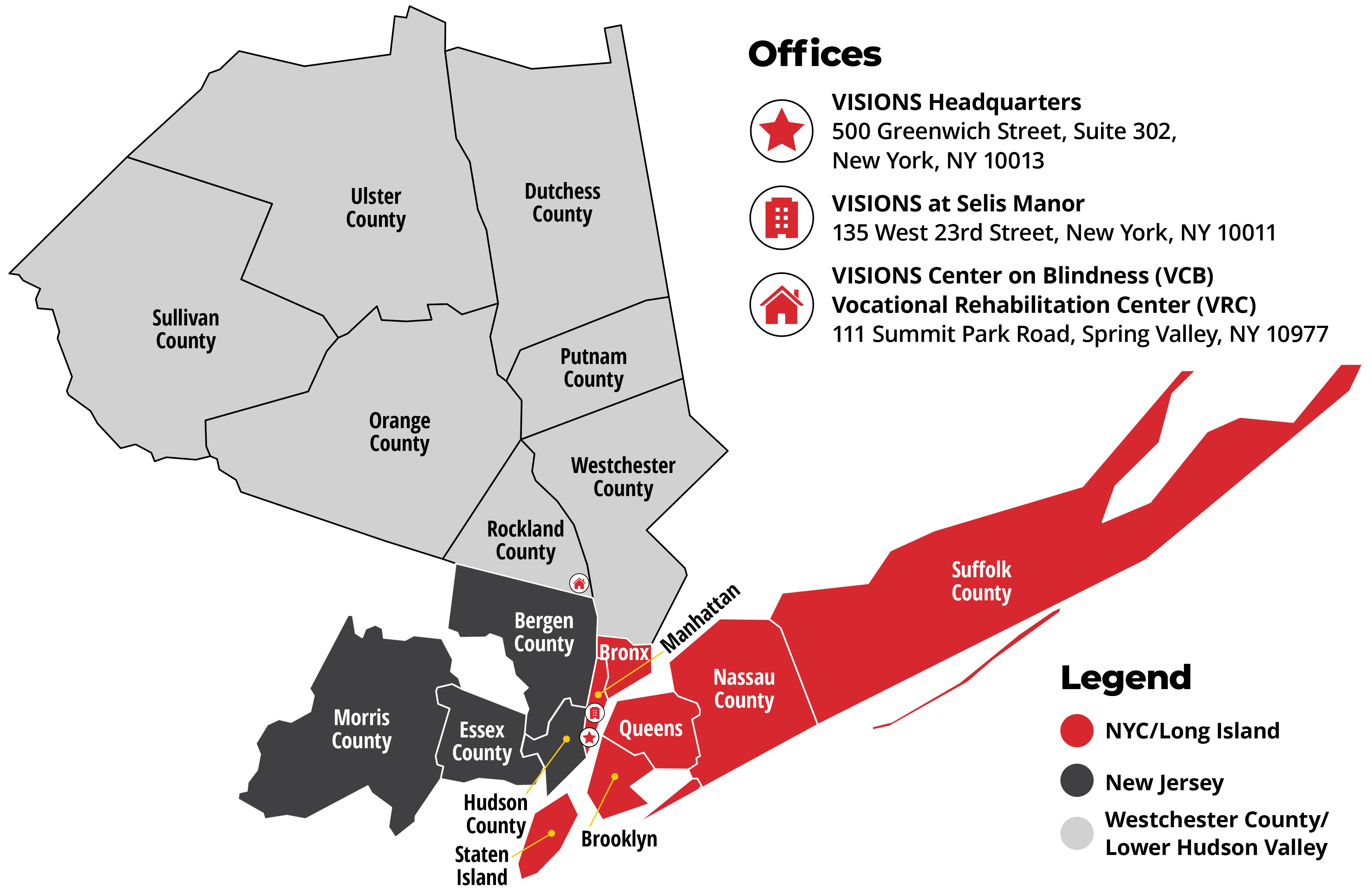 Graphic of a map that highlights the counties in which VISIONS serves, broken down by region. First region: New York, highlighted in red: Bronx, Manhattan, where VISIONS Headquarters and VISIONS at Selis Manor are located, Brooklyn, Queens, Staten Island, Nassau County, and Suffolk County. Second region: Westchester, highlighted in light gray: Rockland County, where VISIONS Center on Blindness and VISIONS Vocational Rehabilitation Center is located, Westchester County, Orange County, Putnam County, Sullivan County, Ulster County, and Dutchess County. Third region: New Jersey, highlighted in dark gray: Hudson County, Bergen County, Essex County, and Morris County. Detailed addresses are below.