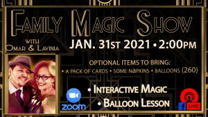Family Magic Show, with Omar and Lavina. January 31st, 2021, 2:00PM. Optional items to bring: A pack of cards, some napkins, and balloons (260). Interactive magic, and ballon lessons. This event is available on Zoom and Facebook Live. Read below for more information.